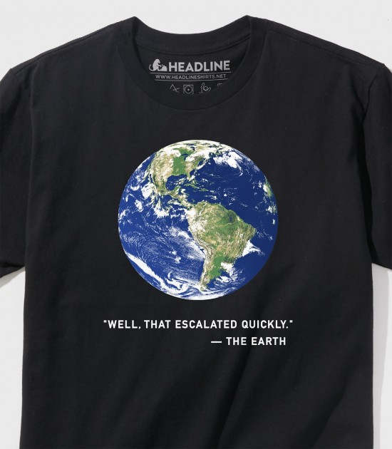 The Earth: Well, That Escalated Quickly